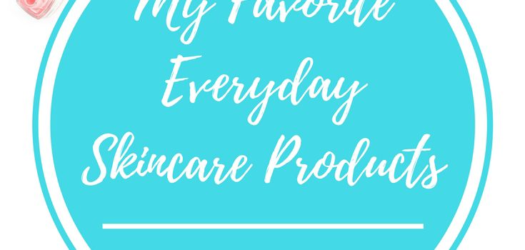 My Favourite Everyday Skincare Products