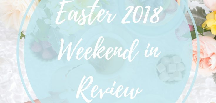 Easter 2018 Weekend in Review