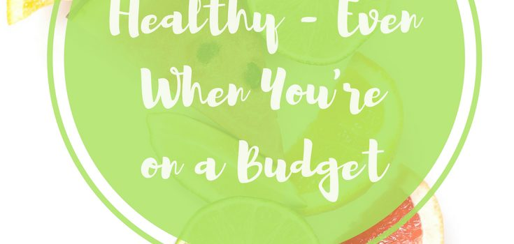 How To Eat Healthy – Even When You're On A Budget