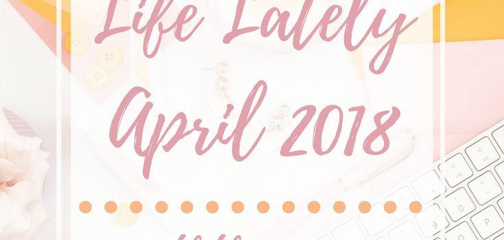 Life Lately: April 2018