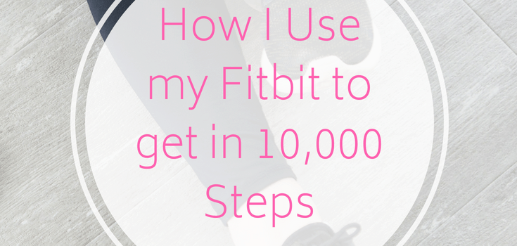 How I Use my Fitbit to Get in 10,000 Steps