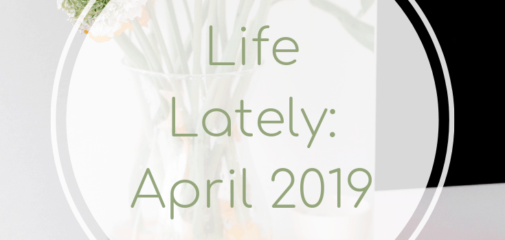Life Lately April 2019