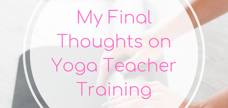 My Final Thoughts on Yoga Teacher Training
