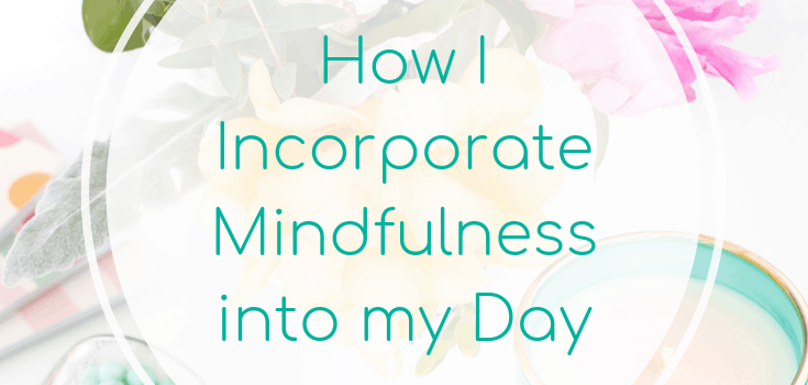 How I Incorporate Mindfulness into my Day