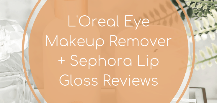 L'Oreal Eye Makeup Remover + Sephora Lip Gloss Reviews