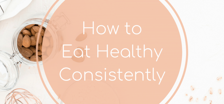 How to Eat Healthy Consistently
