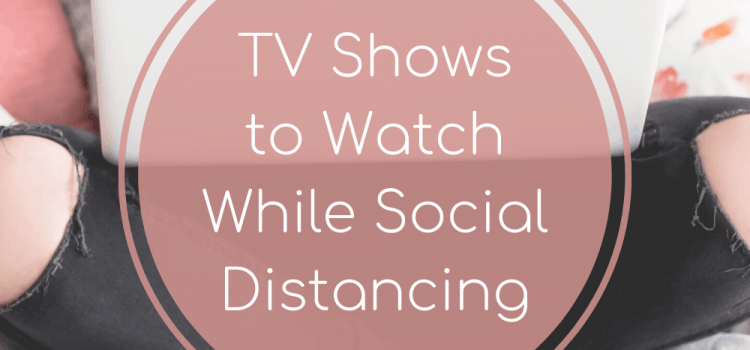 TV Shows to Watch While Social Distancing